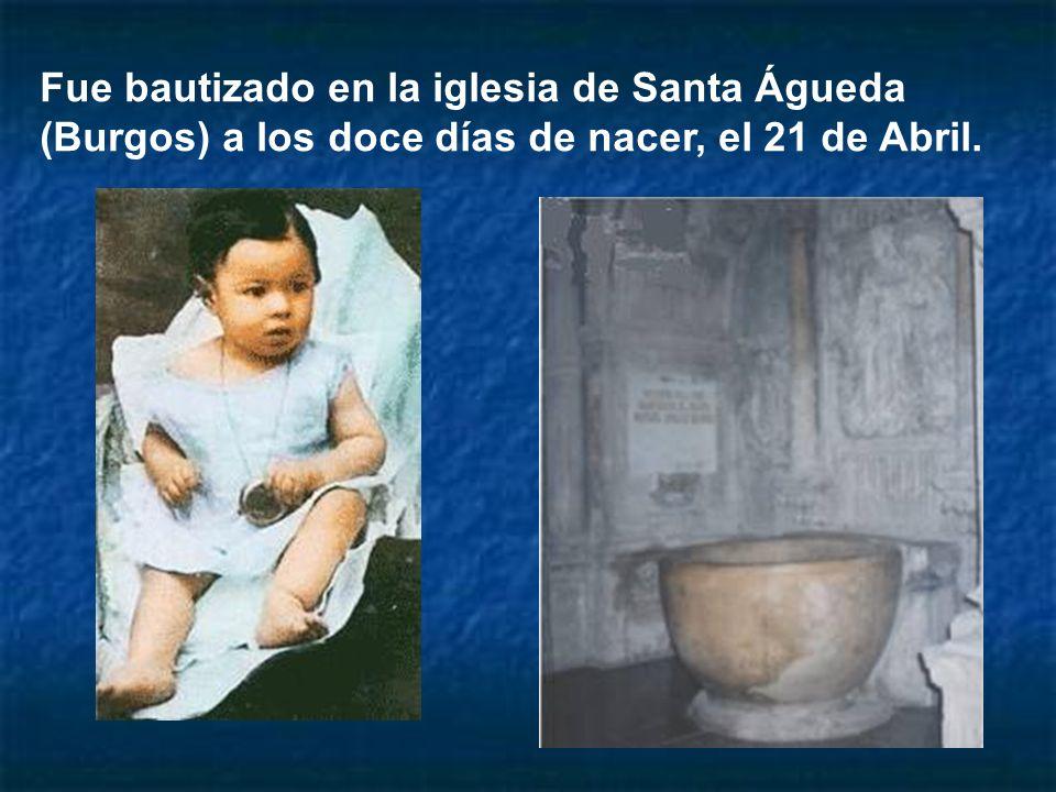 Fue bautizado en la iglesia de Santa Águeda (Burgos) a los doce días de nacer, el 21 de Abril.