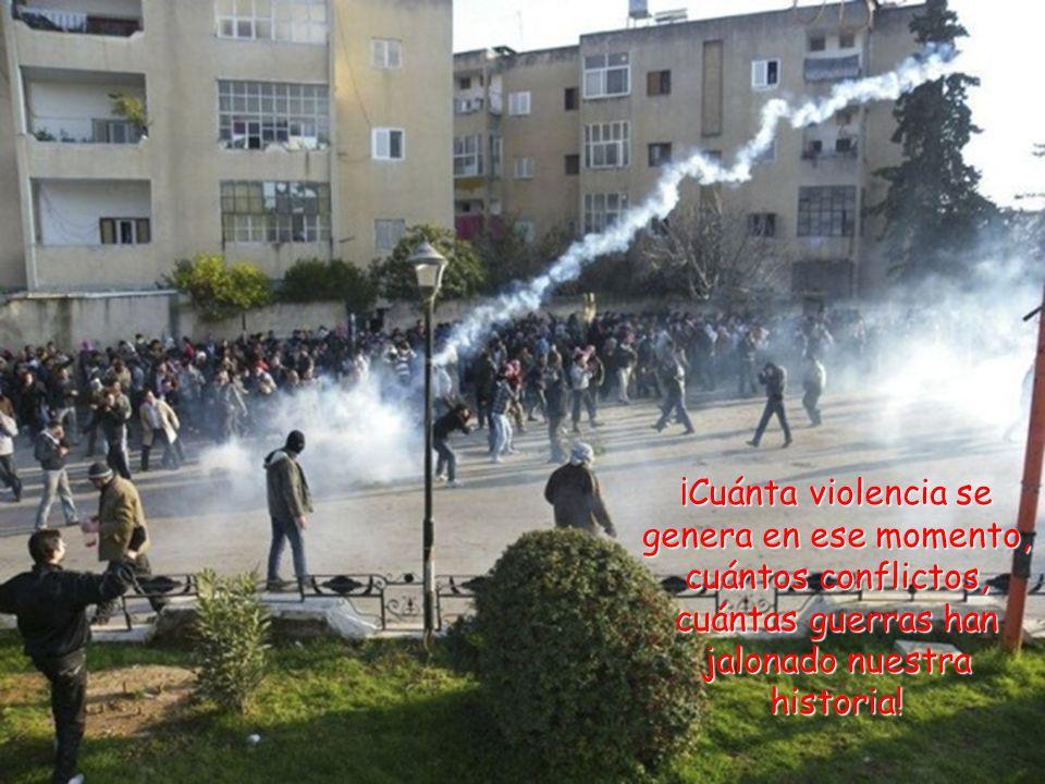 ¡Cuánta violencia se genera en ese momento, cuántos conflictos, cuántas guerras han jalonado nuestra historia!