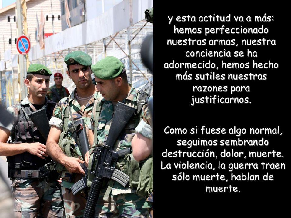 y esta actitud va a más: hemos perfeccionado nuestras armas, nuestra conciencia se ha adormecido, hemos hecho más sutiles nuestras razones para justificarnos.