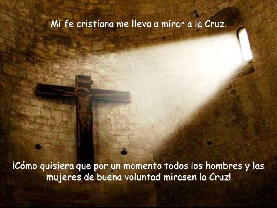 Mi fe cristiana me lleva a mirar a la Cruz.