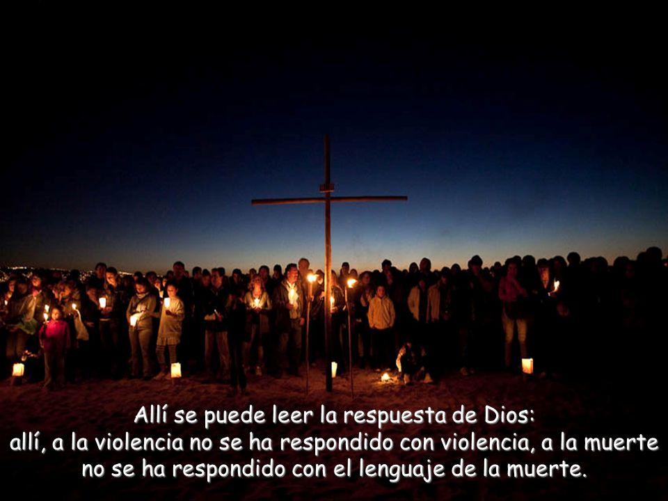 Allí se puede leer la respuesta de Dios: allí, a la violencia no se ha respondido con violencia, a la muerte no se ha respondido con el lenguaje de la muerte.