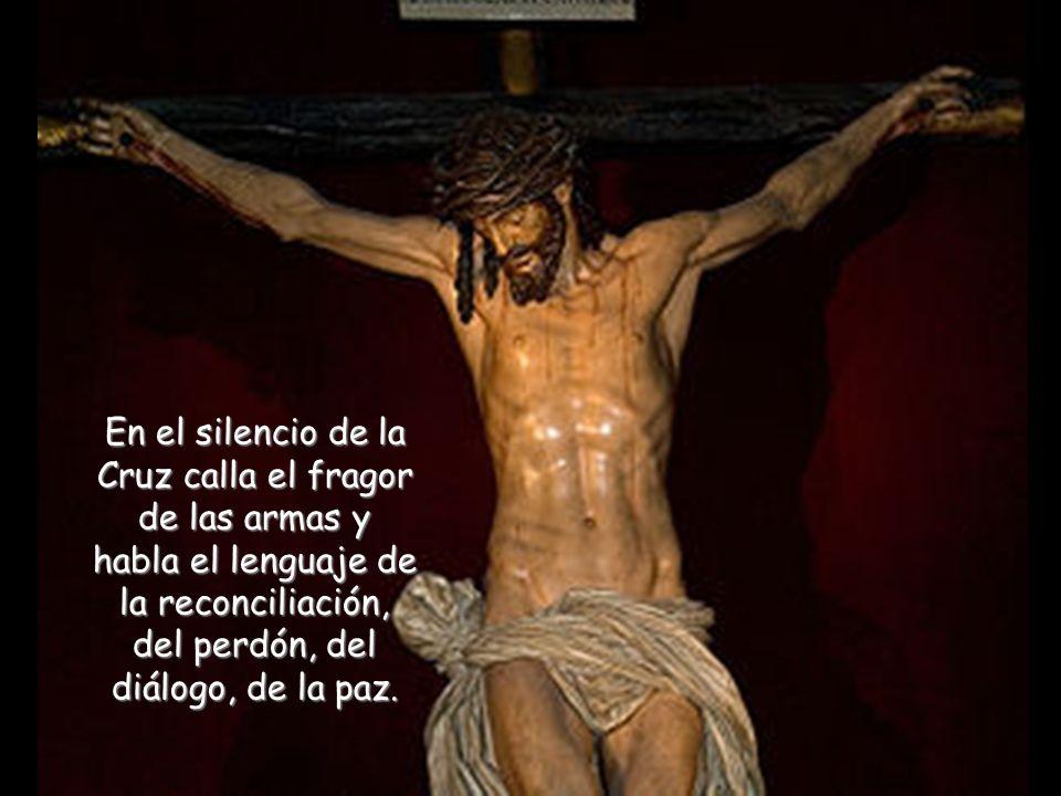 En el silencio de la Cruz calla el fragor de las armas y habla el lenguaje de la reconciliación, del perdón, del diálogo, de la paz.