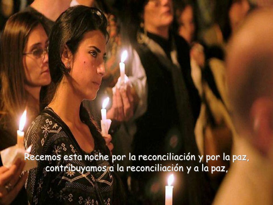 Recemos esta noche por la reconciliación y por la paz, contribuyamos a la reconciliación y a la paz,