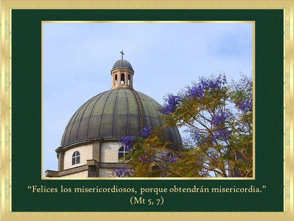Felices los misericordiosos, porque obtendrán misericordia.