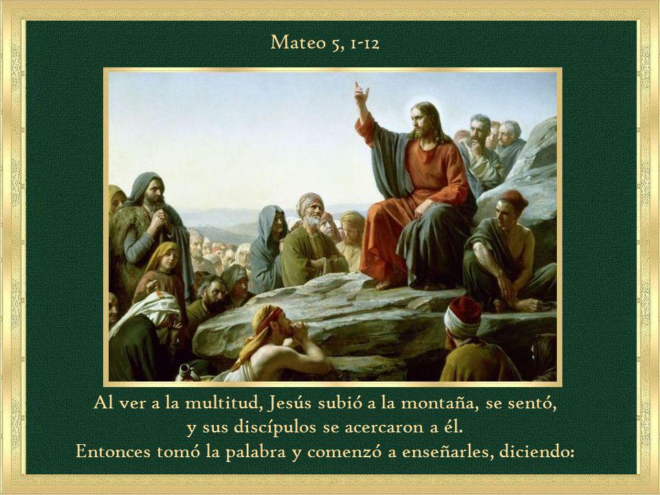 Mateo 5, 1-12 Al ver a la multitud, Jesús subió a la montaña, se sentó, y sus discípulos se acercaron a él.