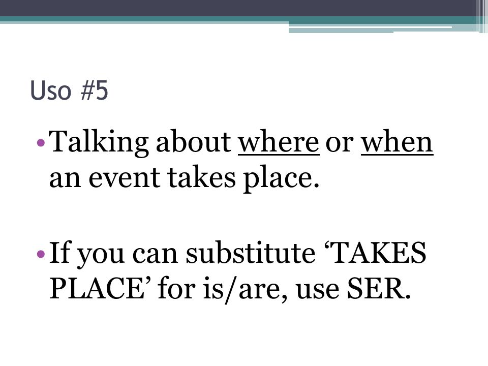 Talking about where or when an event takes place.