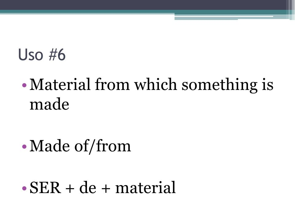 Uso #6 Material from which something is made Made of/from SER + de + material