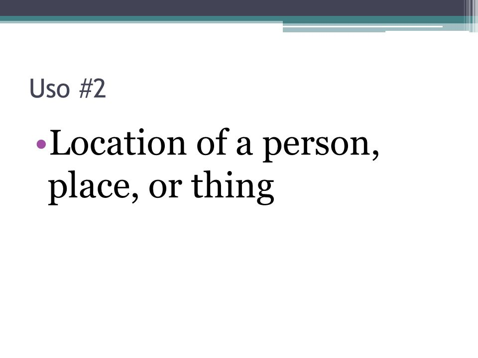 Location of a person, place, or thing