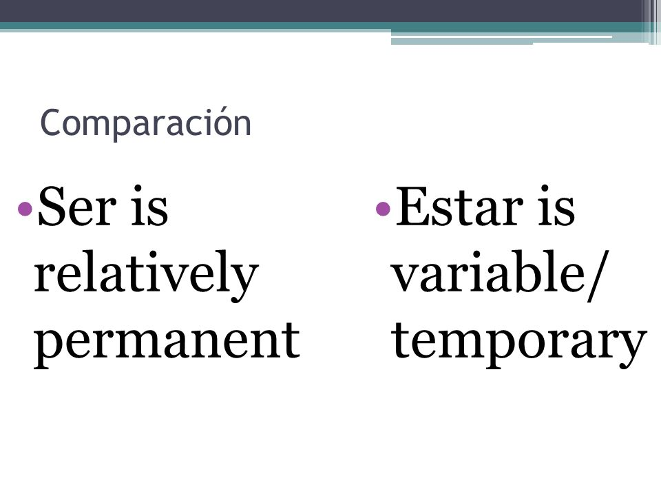 Ser is relatively permanent Estar is variable/ temporary