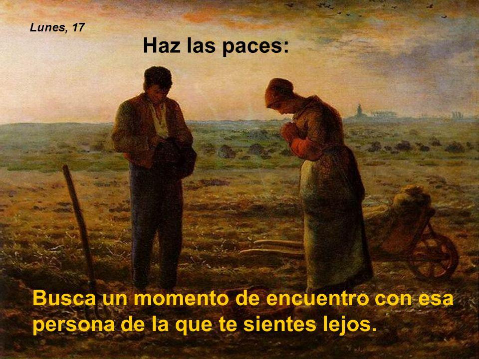 Lunes, 17 Haz las paces: Busca un momento de encuentro con esa persona de la que te sientes lejos.