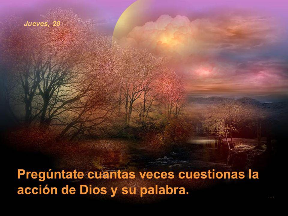 Pregúntate cuantas veces cuestionas la acción de Dios y su palabra.