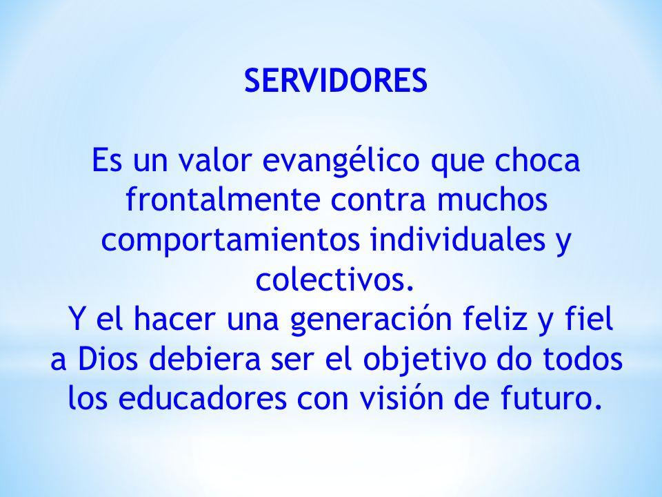 SERVIDORES Es un valor evangélico que choca frontalmente contra muchos comportamientos individuales y colectivos.