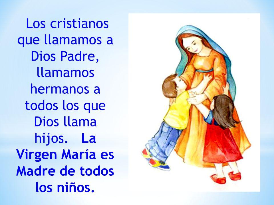 Los cristianos que llamamos a Dios Padre, llamamos hermanos a todos los que Dios llama hijos.
