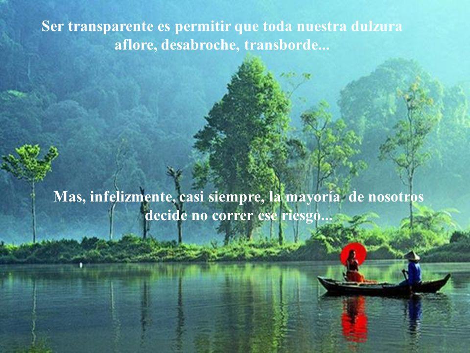 Ser transparente es permitir que toda nuestra dulzura aflore, desabroche, transborde...