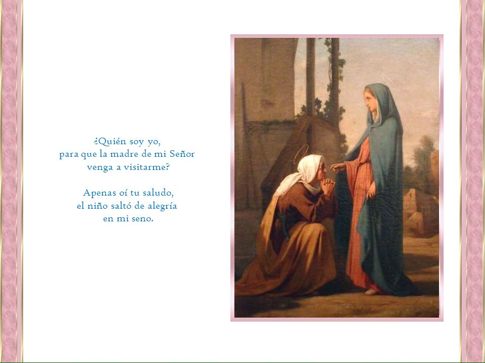 para que la madre de mi Señor venga a visitarme Apenas oí tu saludo,