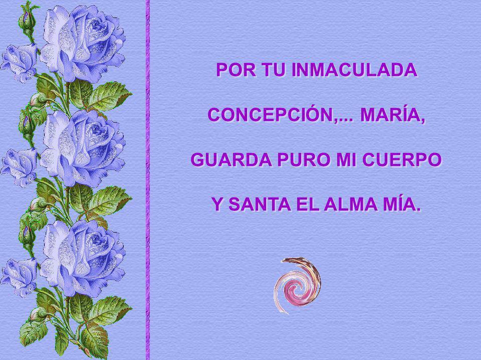 POR TU INMACULADA CONCEPCIÓN,... MARÍA, GUARDA PURO MI CUERPO Y SANTA EL ALMA MÍA.
