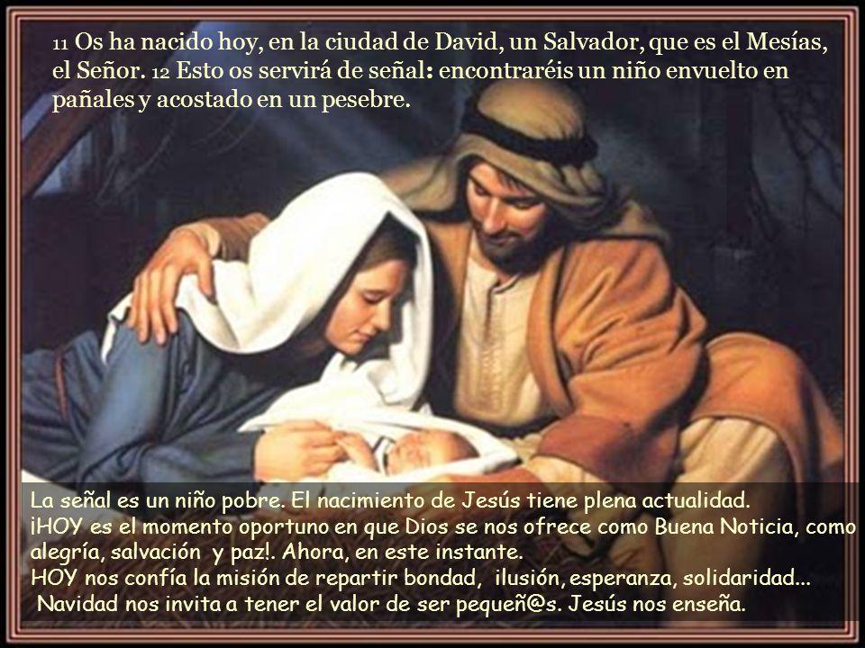 11 Os ha nacido hoy, en la ciudad de David, un Salvador, que es el Mesías, el Señor. 12 Esto os servirá de señal: encontraréis un niño envuelto en pañales y acostado en un pesebre.