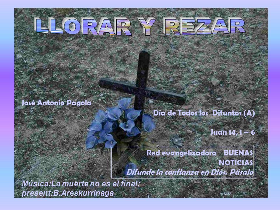 LLORAR Y REZAR José Antonio Pagola Día de Todos los Difuntos (A)