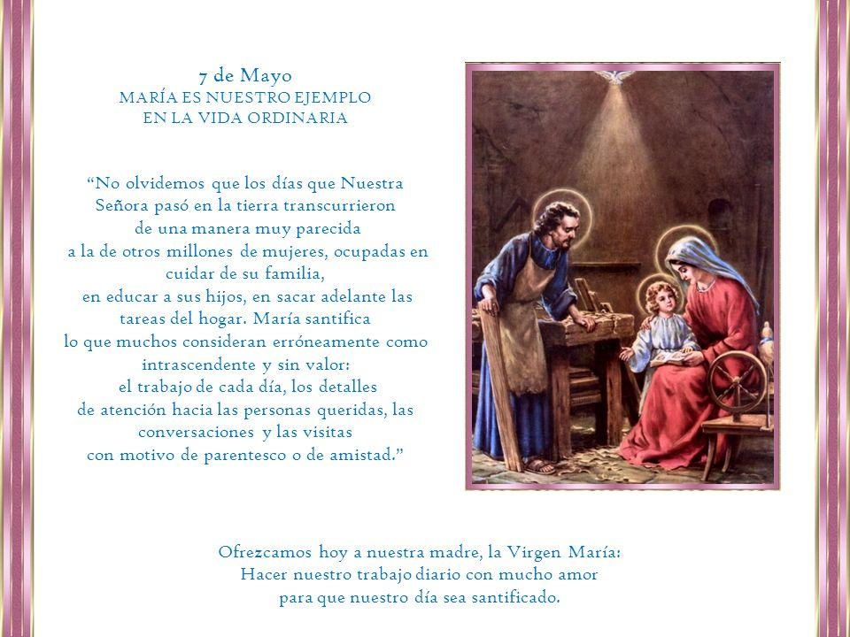 7 de MayoMARÍA ES NUESTRO EJEMPLO. EN LA VIDA ORDINARIA. No olvidemos que los días que Nuestra Señora pasó en la tierra transcurrieron.
