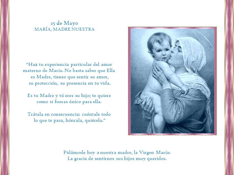 25 de Mayo MARÍA, MADRE NUESTRA. Haz tu experiencia particular del amor materno de María. No basta saber que Ella.