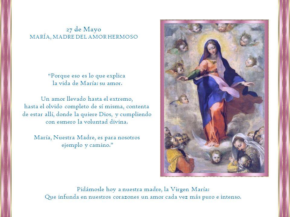 27 de Mayo Porque eso es lo que explica la vida de María: su amor.