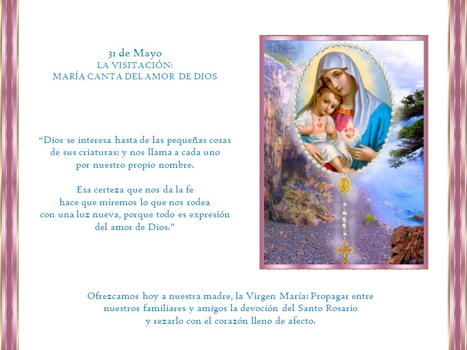 31 de MayoLA VISITACIÓN: MARÍA CANTA DEL AMOR DE DIOS. Dios se interesa hasta de las pequeñas cosas de sus criaturas: y nos llama a cada uno.