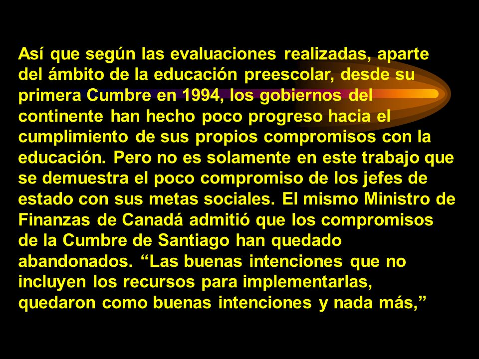 Así que según las evaluaciones realizadas, aparte del ámbito de la educación preescolar, desde su primera Cumbre en 1994, los gobiernos del continente han hecho poco progreso hacia el cumplimiento de sus propios compromisos con la educación.