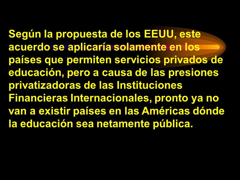 Según la propuesta de los EEUU, este acuerdo se aplicaría solamente en los países que permiten servicios privados de educación, pero a causa de las presiones privatizadoras de las Instituciones Financieras Internacionales, pronto ya no van a existir países en las Américas dónde la educación sea netamente pública.