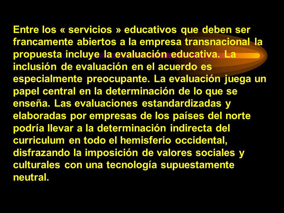 Entre los « servicios » educativos que deben ser francamente abiertos a la empresa transnacional la propuesta incluye la evaluación educativa.