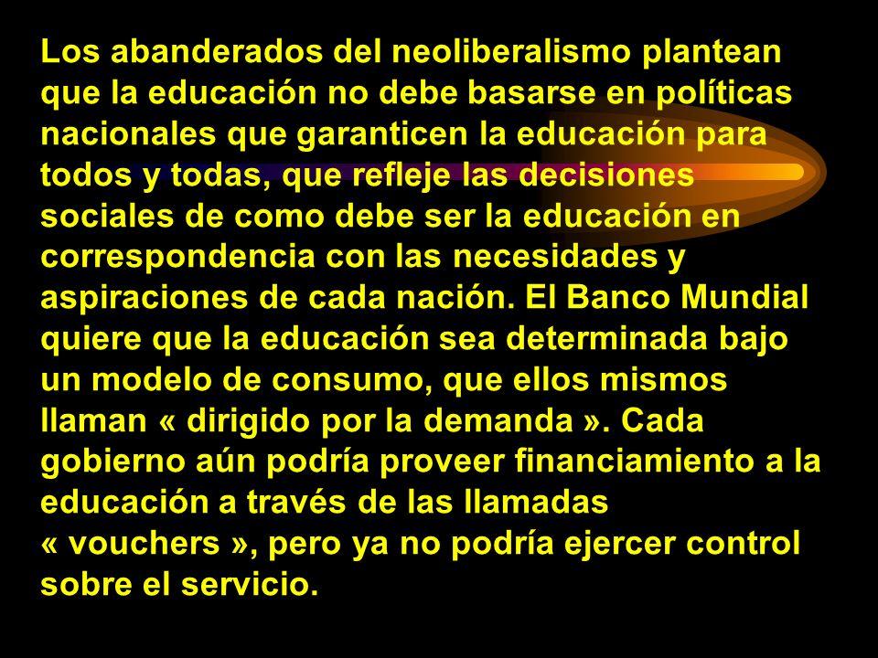 Los abanderados del neoliberalismo plantean que la educación no debe basarse en políticas nacionales que garanticen la educación para todos y todas, que refleje las decisiones sociales de como debe ser la educación en correspondencia con las necesidades y aspiraciones de cada nación.