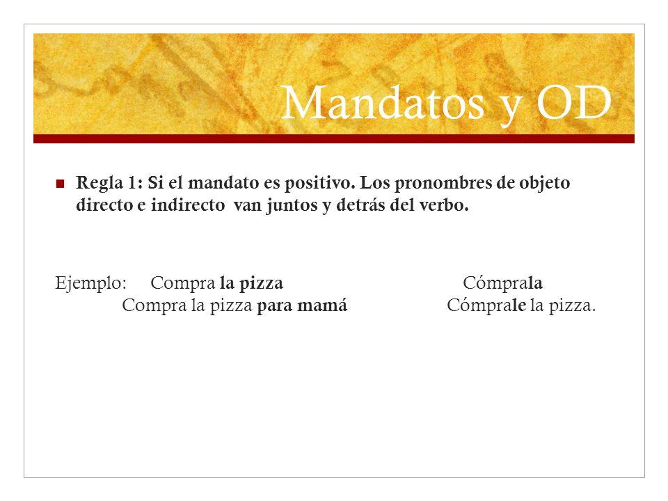 Mandatos y OD Regla 1: Si el mandato es positivo. Los pronombres de objeto directo e indirecto van juntos y detrás del verbo.