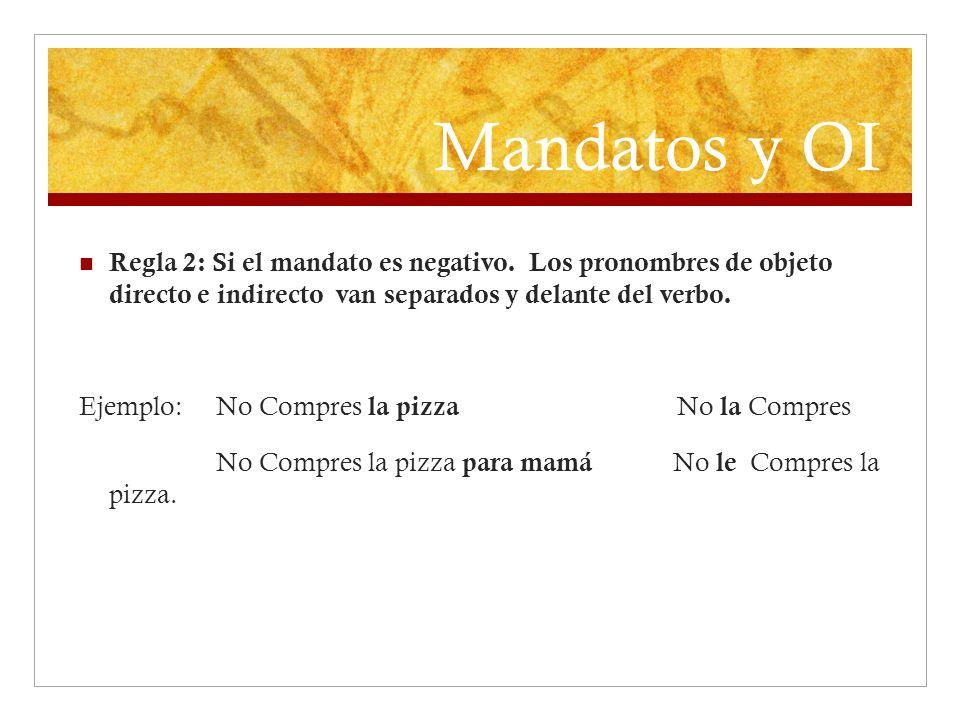 Mandatos y OI Regla 2: Si el mandato es negativo. Los pronombres de objeto directo e indirecto van separados y delante del verbo.
