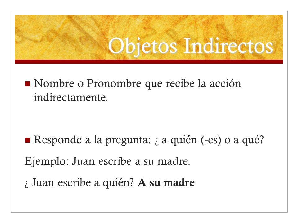 Objetos Indirectos Nombre o Pronombre que recibe la acción indirectamente. Responde a la pregunta: ¿ a quién (-es) o a qué