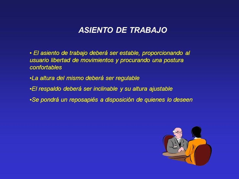 ASIENTO DE TRABAJOEl asiento de trabajo deberá ser estable, proporcionando al usuario libertad de movimientos y procurando una postura confortables.