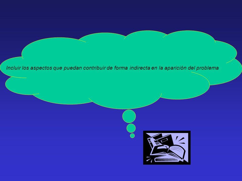 Incluir los aspectos que puedan contribuir de forma indirecta en la aparición del problema