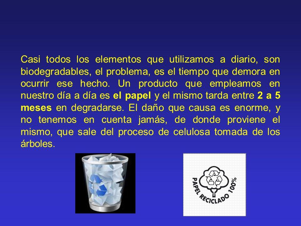 Casi todos los elementos que utilizamos a diario, son biodegradables, el problema, es el tiempo que demora en ocurrir ese hecho.