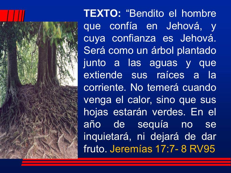 TEXTO: Bendito el hombre que confía en Jehová, y cuya confianza es Jehová.