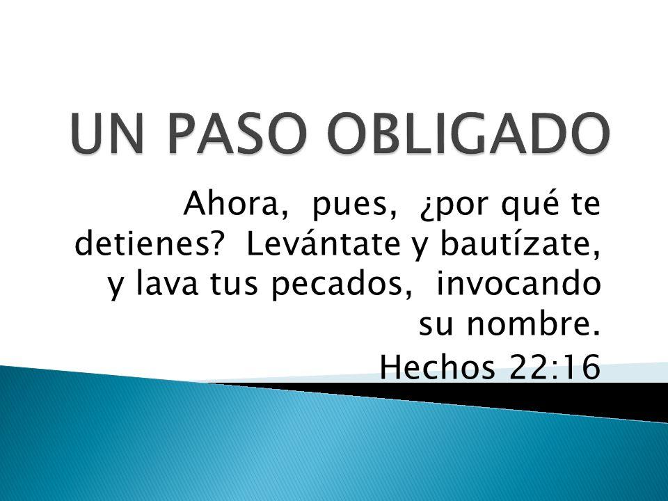 UN PASO OBLIGADO Ahora, pues, ¿por qué te detienes Levántate y bautízate, y lava tus pecados, invocando su nombre.