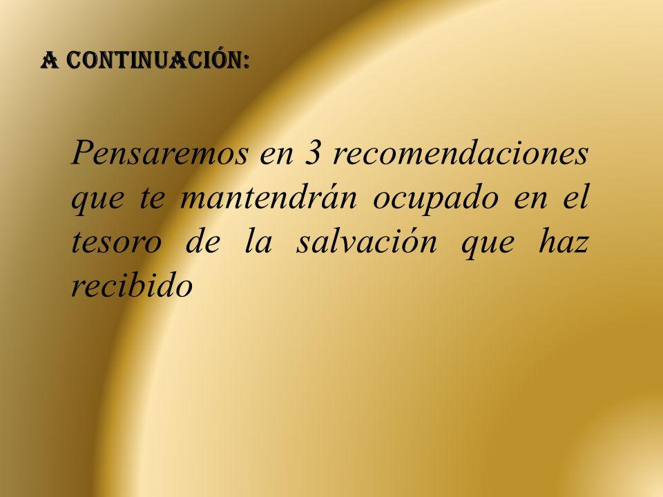 A continuación: Pensaremos en 3 recomendaciones que te mantendrán ocupado en el tesoro de la salvación que haz recibido.