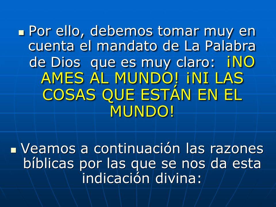 Por ello, debemos tomar muy en cuenta el mandato de La Palabra de Dios que es muy claro: ¡NO AMES AL MUNDO! ¡NI LAS COSAS QUE ESTÁN EN EL MUNDO!