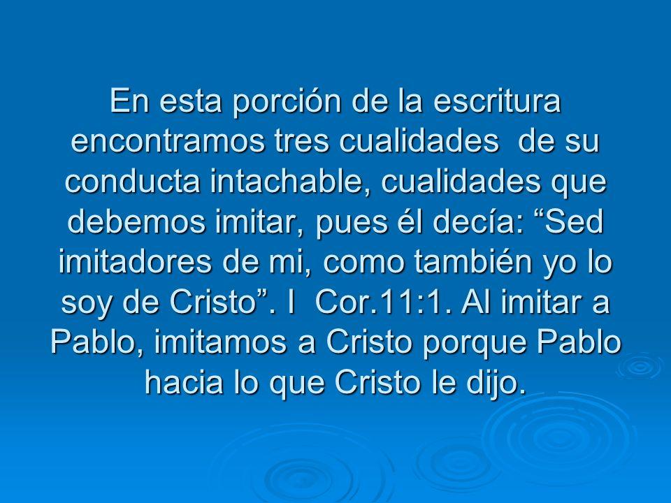 En esta porción de la escritura encontramos tres cualidades de su conducta intachable, cualidades que debemos imitar, pues él decía: Sed imitadores de mi, como también yo lo soy de Cristo .