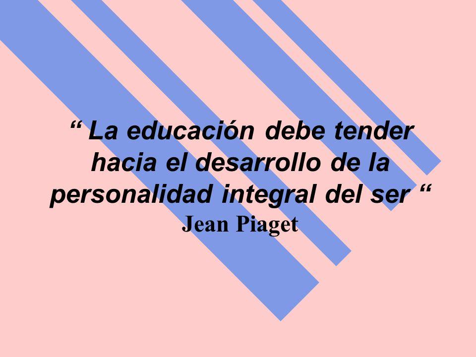 La educación debe tender hacia el desarrollo de la personalidad integral del ser Jean Piaget