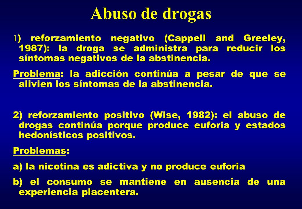 Abuso de drogas 1) reforzamiento negativo (Cappell and Greeley, 1987): la droga se administra para reducir los síntomas negativos de la abstinencia.