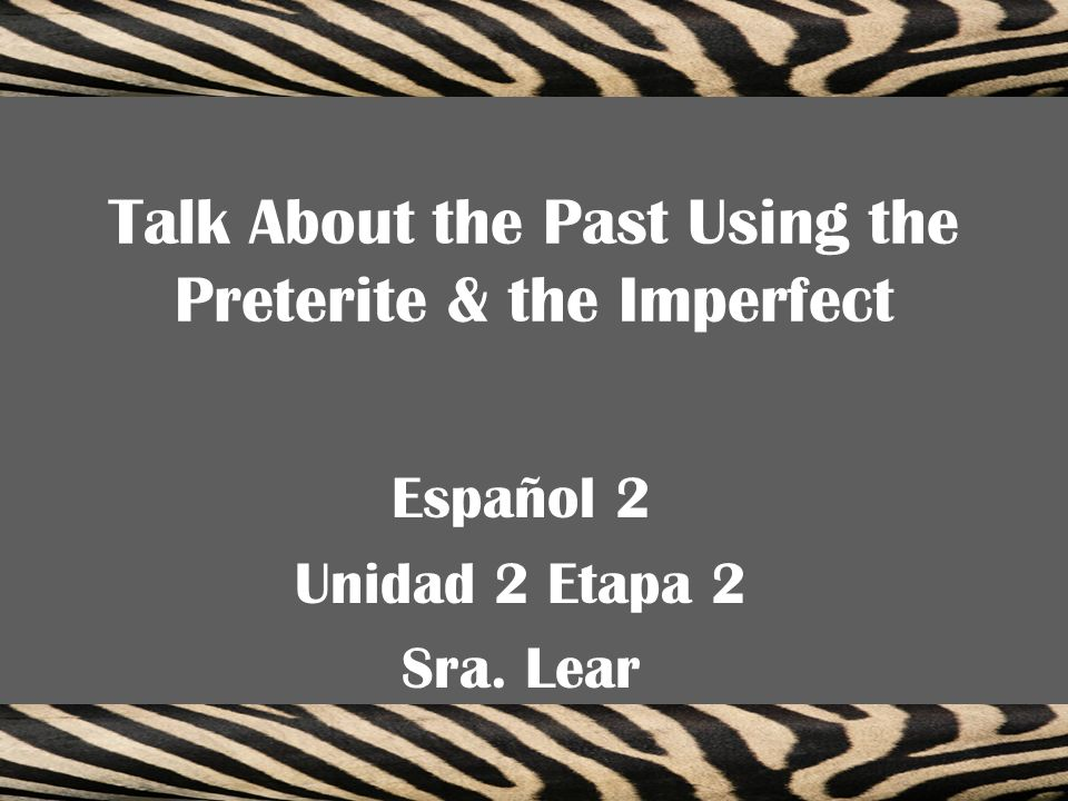 Talk About the Past Using the Preterite & the Imperfect