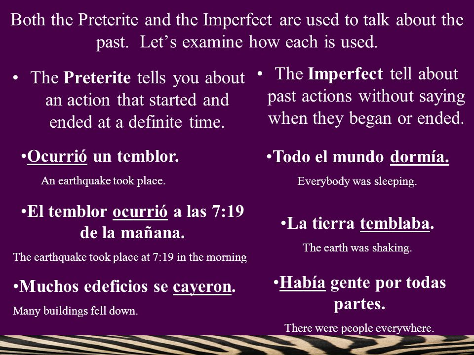 Both the Preterite and the Imperfect are used to talk about the past
