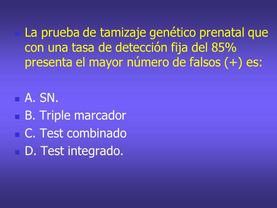 La prueba de tamizaje genético prenatal que con una tasa de detección fija del 85% presenta el mayor número de falsos (+) es: