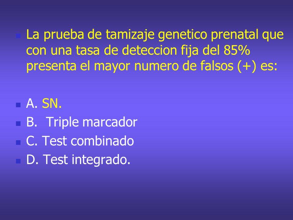 La prueba de tamizaje genetico prenatal que con una tasa de deteccion fija del 85% presenta el mayor numero de falsos (+) es: