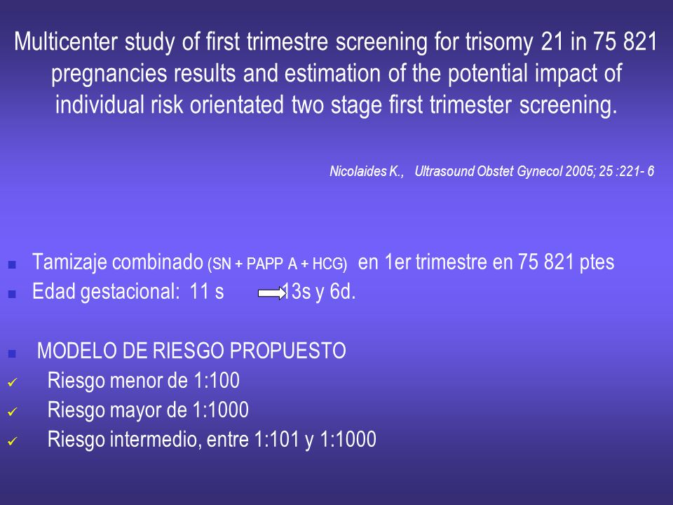 Multicenter study of first trimestre screening for trisomy 21 in 75 821 pregnancies results and estimation of the potential impact of individual risk orientated two stage first trimester screening. Nicolaides K., Ultrasound Obstet Gynecol 2005; 25 :221- 6