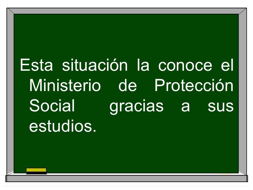 Esta situación la conoce el Ministerio de Protección Social gracias a sus estudios.