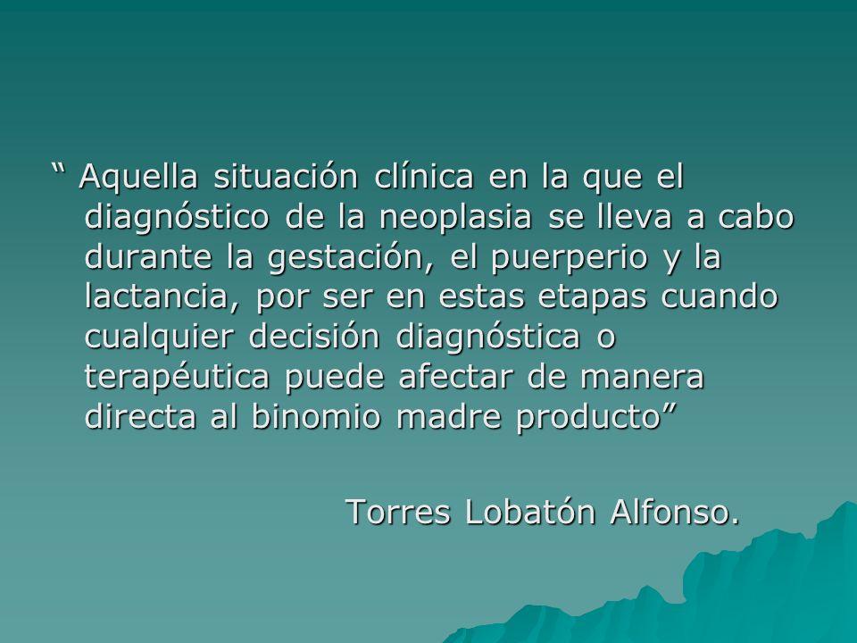 Aquella situación clínica en la que el diagnóstico de la neoplasia se lleva a cabo durante la gestación, el puerperio y la lactancia, por ser en estas etapas cuando cualquier decisión diagnóstica o terapéutica puede afectar de manera directa al binomio madre producto